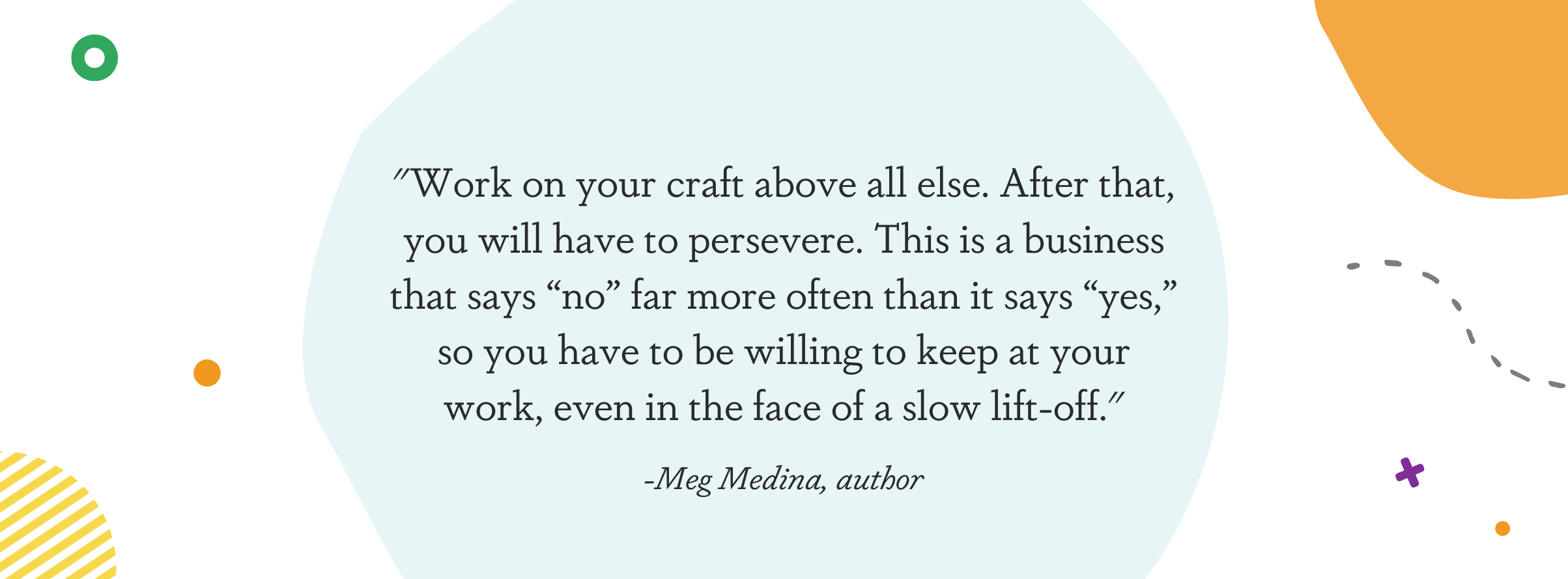 """Image displaying a quote from Meg Medina: """"Work on your craft above all else. After that, you will have to persevere. This is a business that says """"no"""" far more often than it says """"yes,"""" so you have to be willing to keep at your work, even in the face of a slow lift-off."""""""