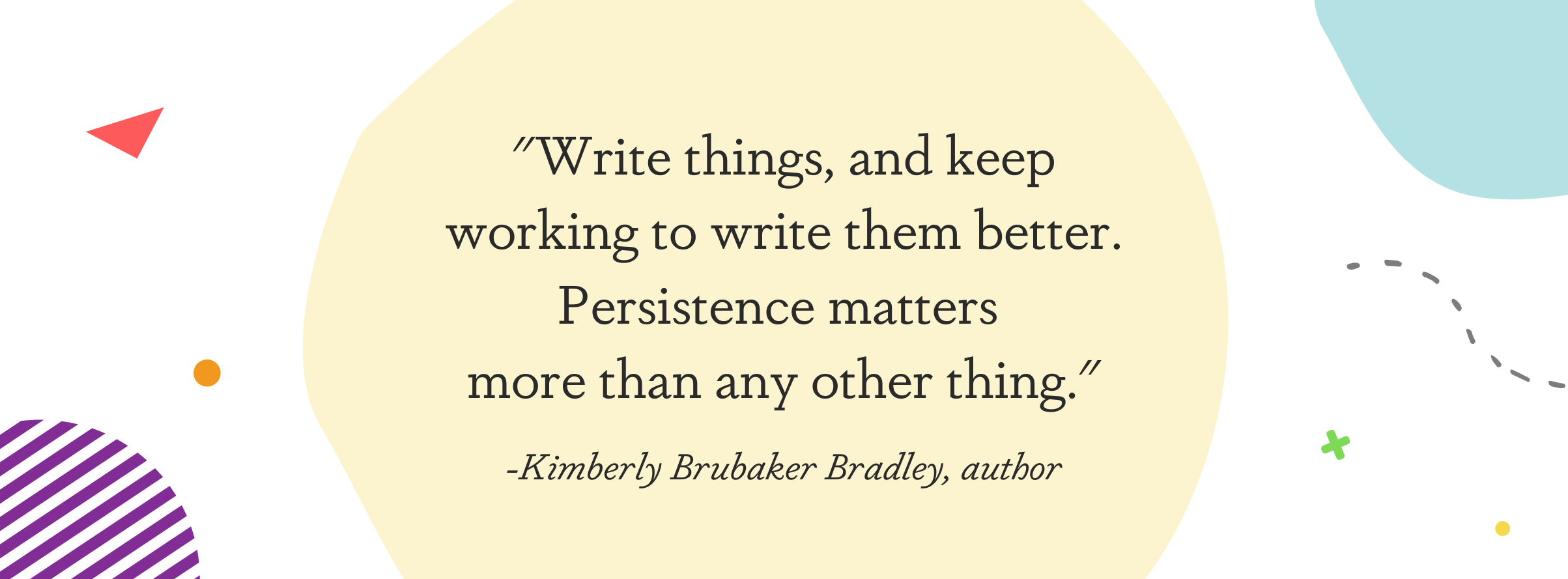 """Image displaying a quote from Kimberly Brubaker Bradley: """"Write things, and keep working to write them better. Persistence matters more than any other thing."""""""